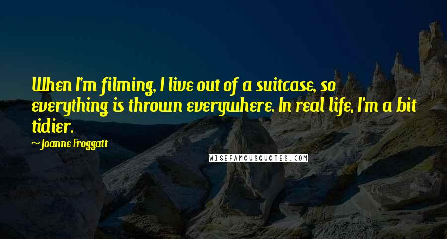 Joanne Froggatt quotes: When I'm filming, I live out of a suitcase, so everything is thrown everywhere. In real life, I'm a bit tidier.
