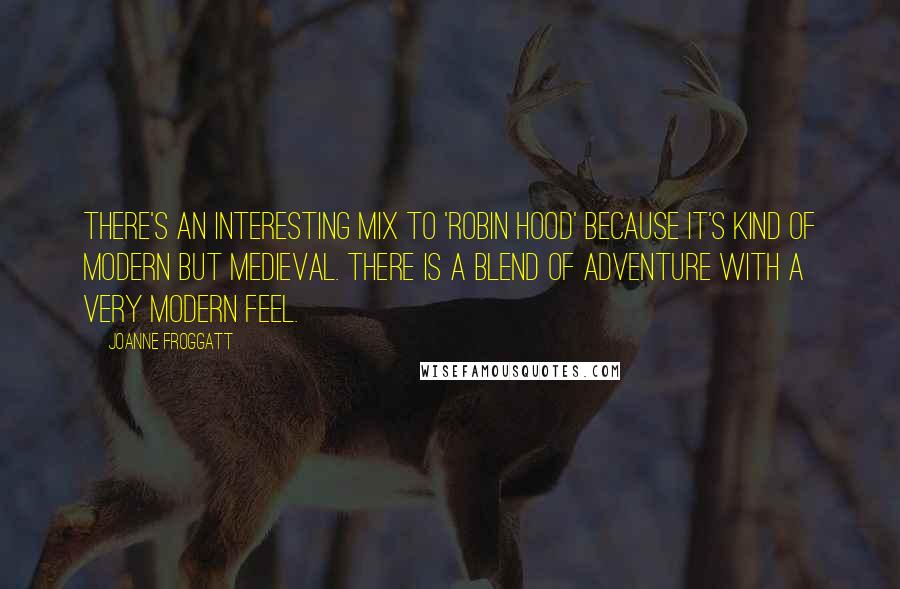 Joanne Froggatt quotes: There's an interesting mix to 'Robin Hood' because it's kind of modern but medieval. There is a blend of adventure with a very modern feel.