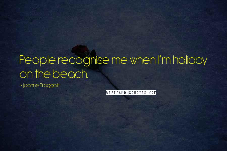 Joanne Froggatt quotes: People recognise me when I'm holiday on the beach.