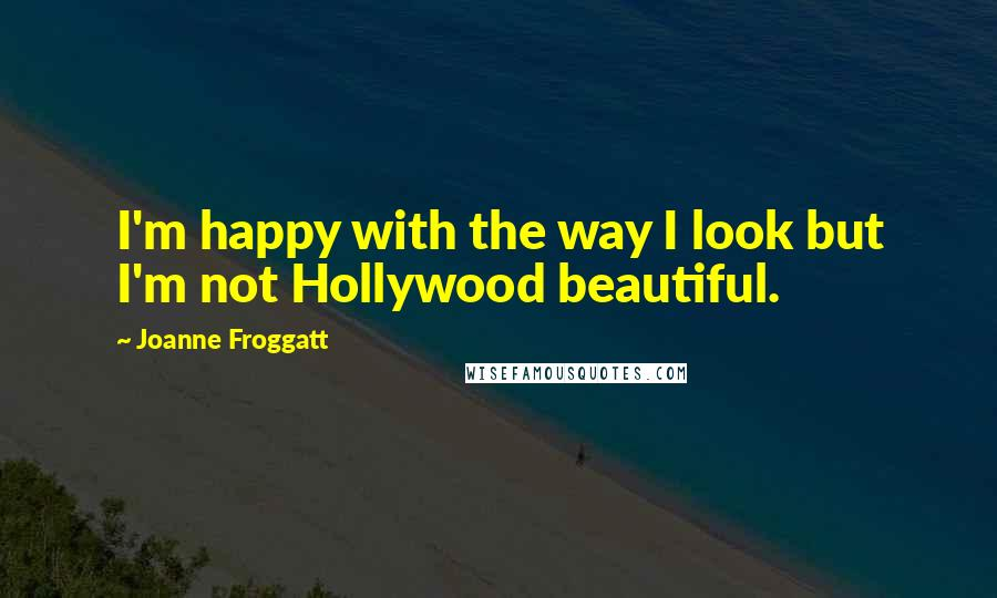 Joanne Froggatt quotes: I'm happy with the way I look but I'm not Hollywood beautiful.