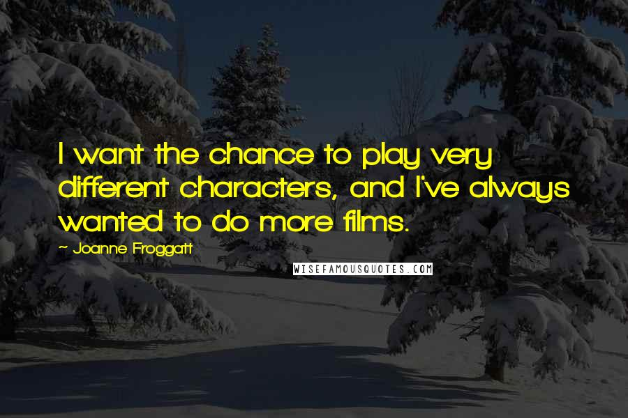 Joanne Froggatt quotes: I want the chance to play very different characters, and I've always wanted to do more films.
