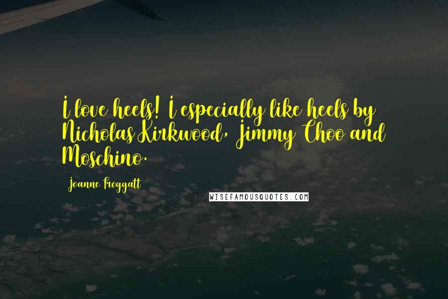 Joanne Froggatt quotes: I love heels! I especially like heels by Nicholas Kirkwood, Jimmy Choo and Moschino.