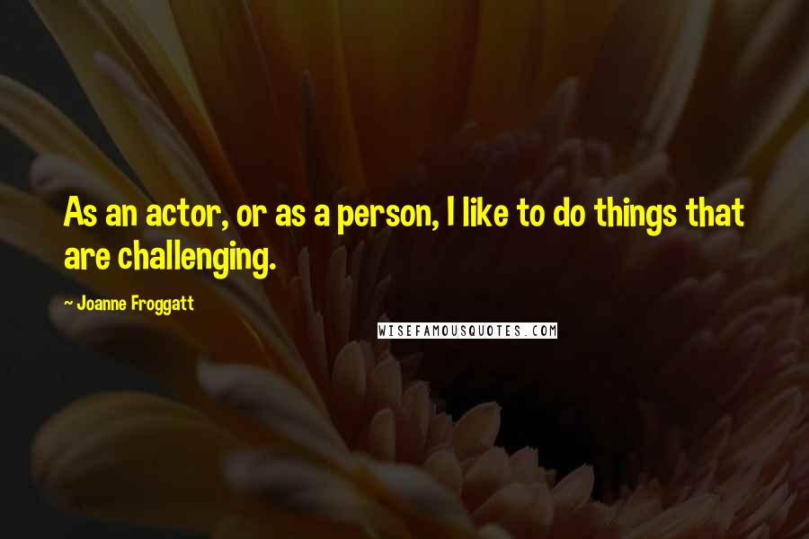Joanne Froggatt quotes: As an actor, or as a person, I like to do things that are challenging.