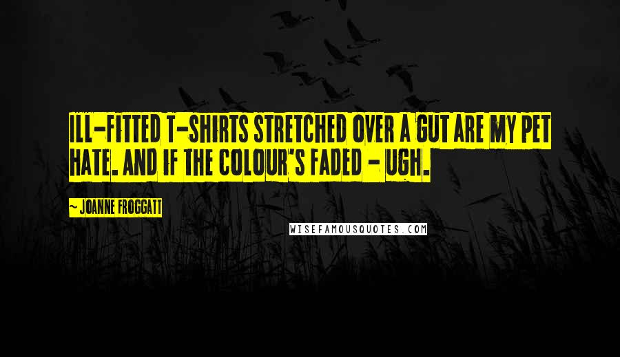 Joanne Froggatt quotes: Ill-fitted T-shirts stretched over a gut are my pet hate. And if the colour's faded - ugh.