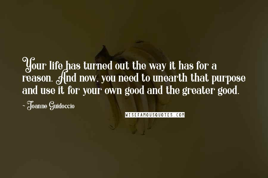 Joanne Guidoccio quotes: Your life has turned out the way it has for a reason. And now, you need to unearth that purpose and use it for your own good and the greater