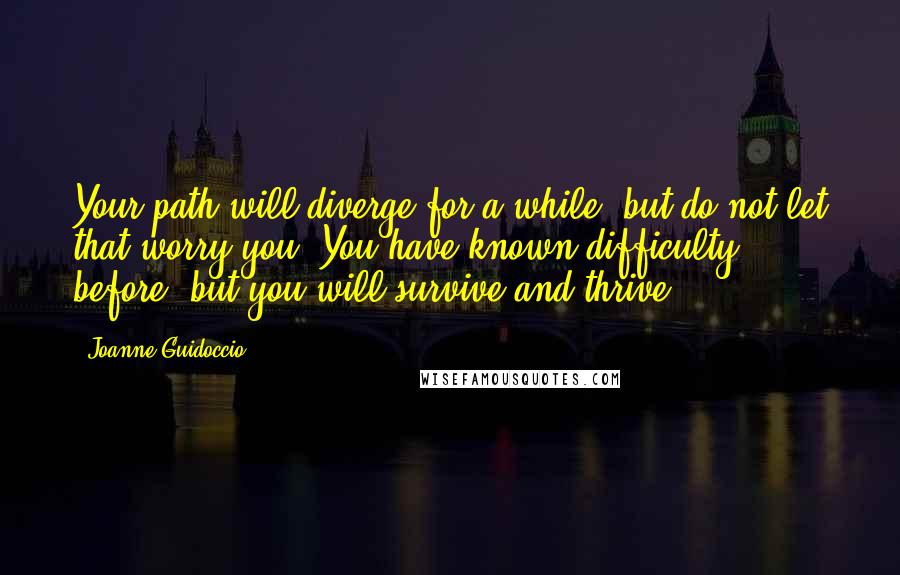 Joanne Guidoccio quotes: Your path will diverge for a while, but do not let that worry you. You have known difficulty before, but you will survive and thrive.