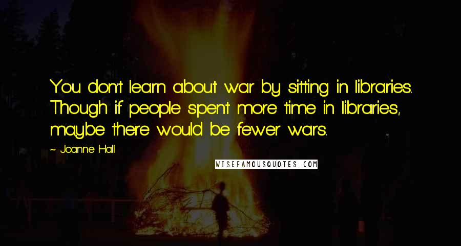 Joanne Hall quotes: You don't learn about war by sitting in libraries. Though if people spent more time in libraries, maybe there would be fewer wars.
