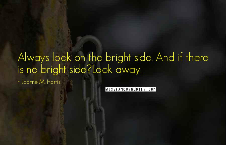 Joanne M. Harris quotes: Always look on the bright side. And if there is no bright side?Look away.