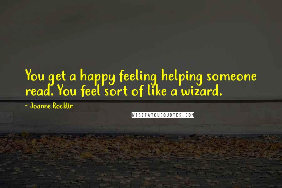 Joanne Rocklin quotes: You get a happy feeling helping someone read. You feel sort of like a wizard.