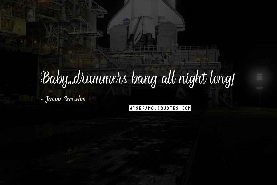 Joanne Schwehm quotes: Baby...drummers bang all night long!
