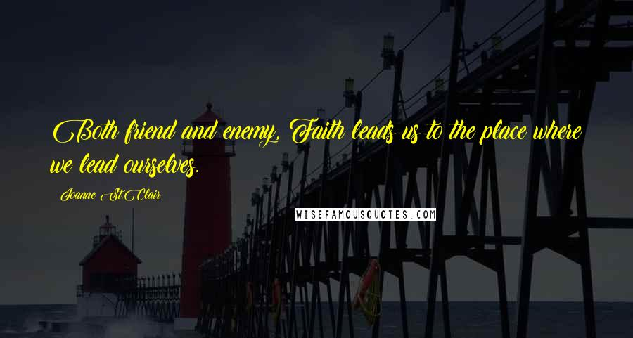 Joanne St.Clair quotes: Both friend and enemy, Faith leads us to the place where we lead ourselves.