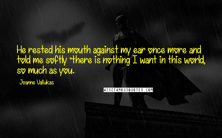 """Joanne Valiukas quotes: He rested his mouth against my ear once more and told me softly """"there is nothing I want in this world, so much as you."""