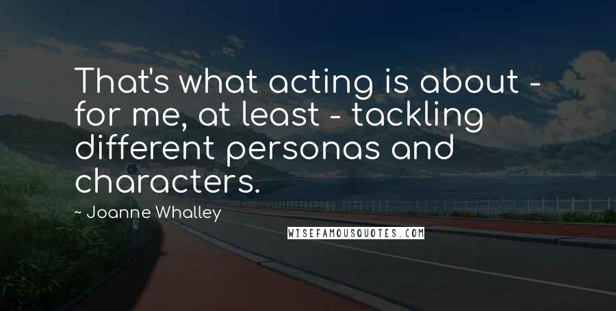 Joanne Whalley quotes: That's what acting is about - for me, at least - tackling different personas and characters.