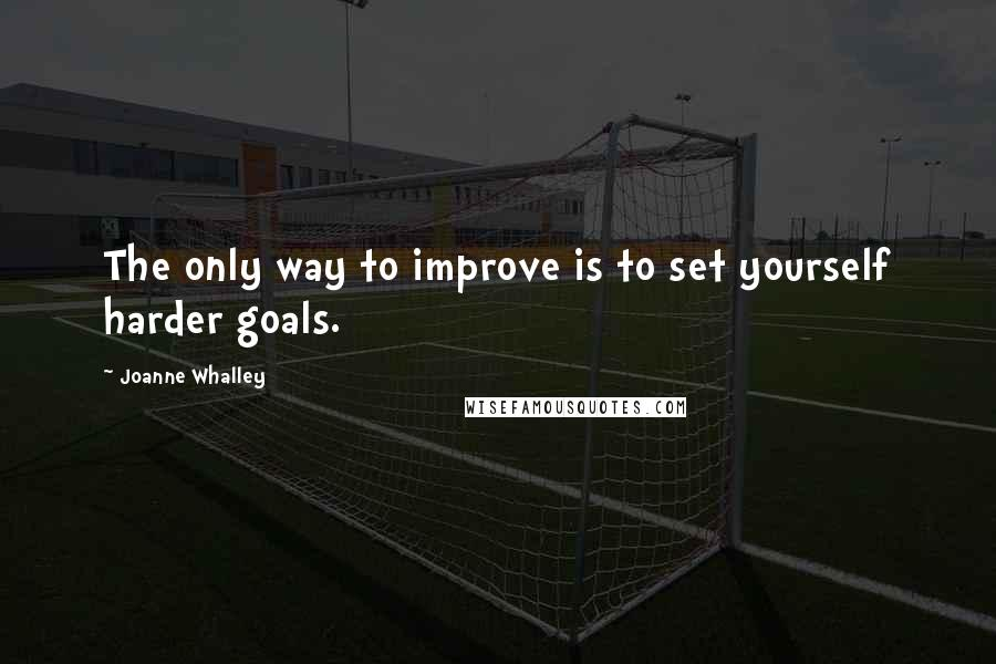 Joanne Whalley quotes: The only way to improve is to set yourself harder goals.