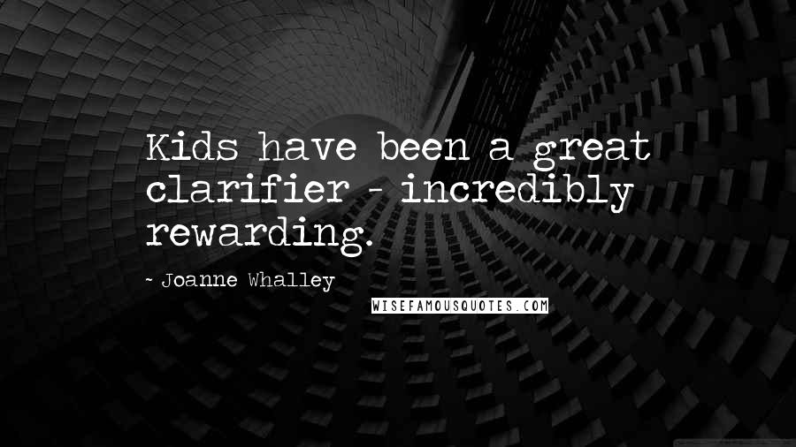 Joanne Whalley quotes: Kids have been a great clarifier - incredibly rewarding.