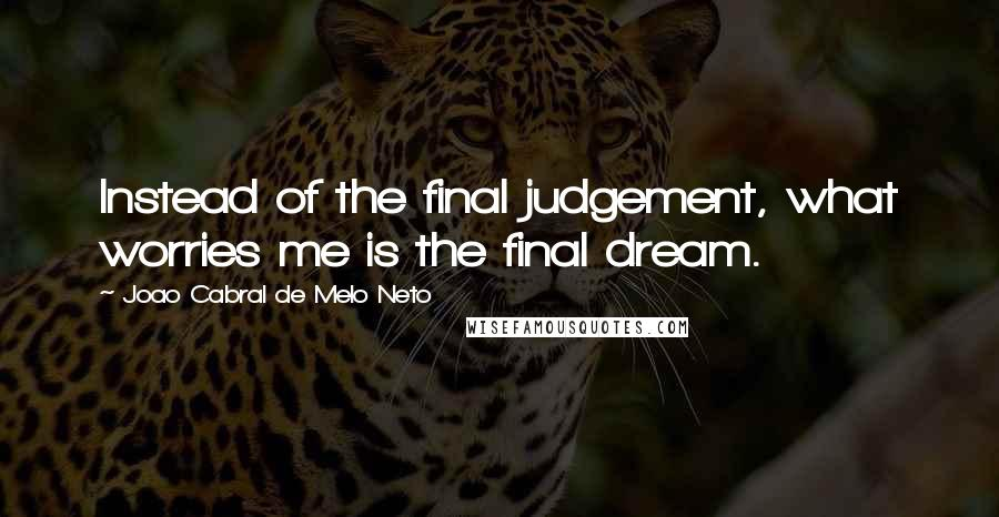Joao Cabral De Melo Neto quotes: Instead of the final judgement, what worries me is the final dream.