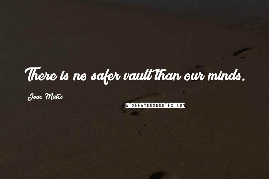 Joao Matos quotes: There is no safer vault than our minds.