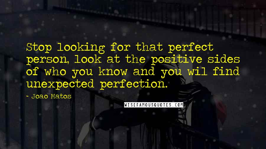 Joao Matos quotes: Stop looking for that perfect person, look at the positive sides of who you know and you wil find unexpected perfection.