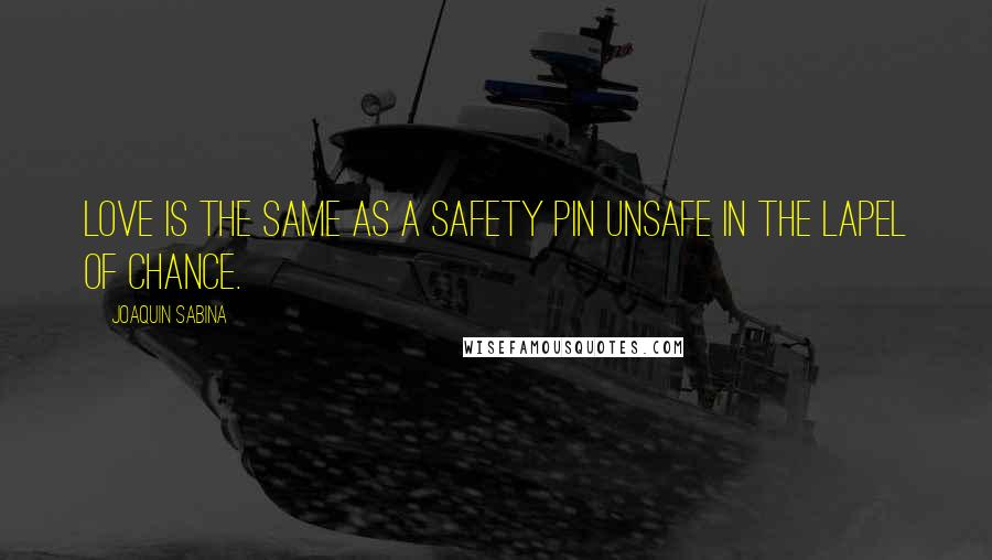 Joaquin Sabina quotes: Love is the same as a safety pin unsafe in the lapel of chance.