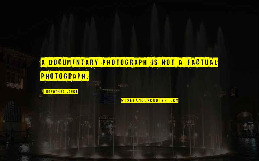 Job Leavers Quotes By Dorothea Lange: A documentary photograph is not a factual photograph.