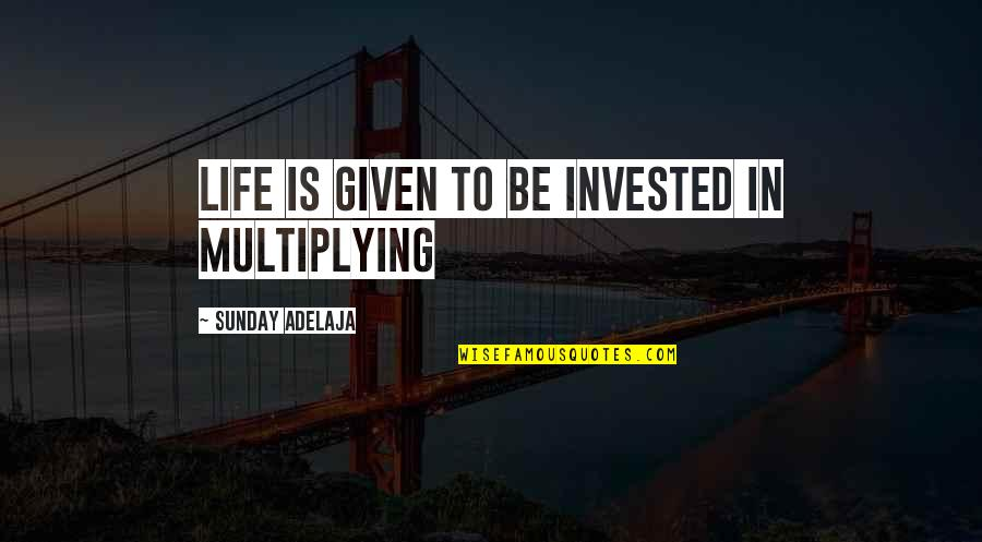 Job Leavers Quotes By Sunday Adelaja: Life is given to be invested in multiplying