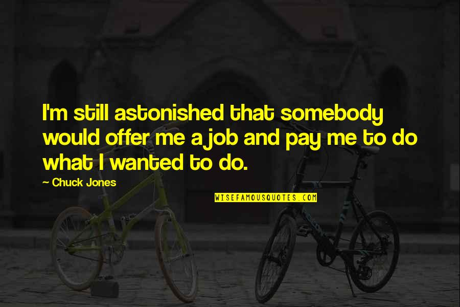 Job Offer Quotes By Chuck Jones: I'm still astonished that somebody would offer me