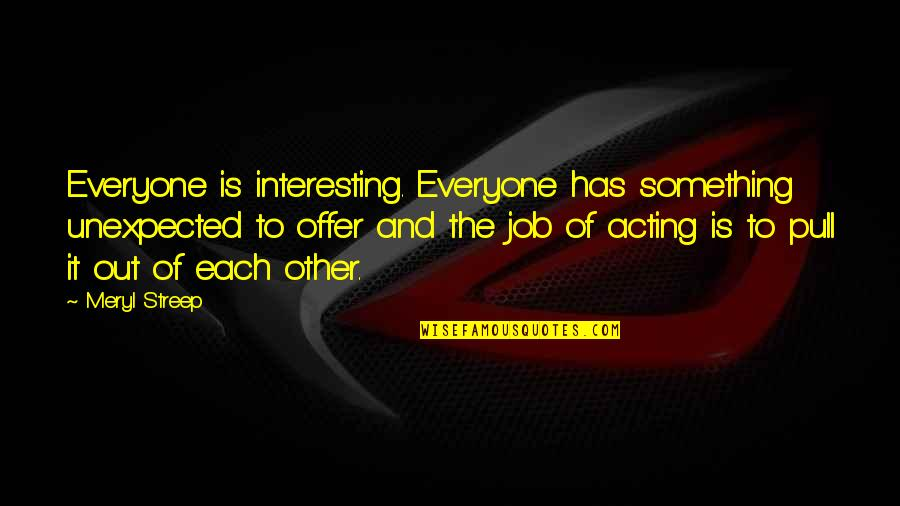 Job Offer Quotes By Meryl Streep: Everyone is interesting. Everyone has something unexpected to