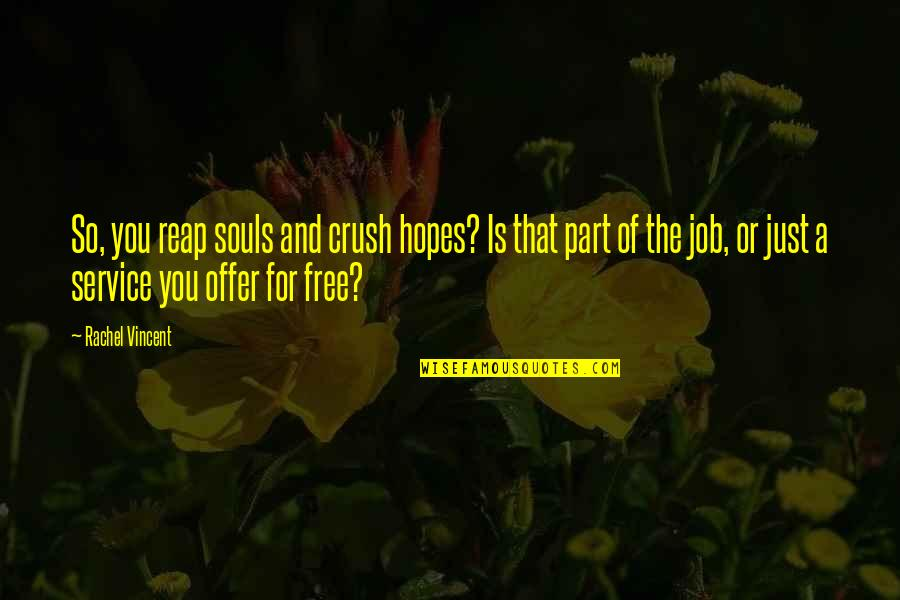 Job Offer Quotes By Rachel Vincent: So, you reap souls and crush hopes? Is