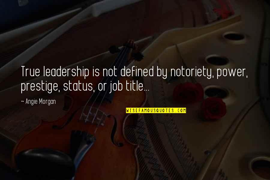 Job Quotes Quotes By Angie Morgan: True leadership is not defined by notoriety, power,