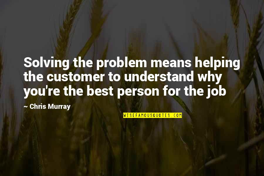 Job Quotes Quotes By Chris Murray: Solving the problem means helping the customer to
