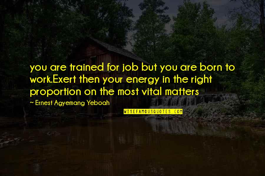 Job Quotes Quotes By Ernest Agyemang Yeboah: you are trained for job but you are