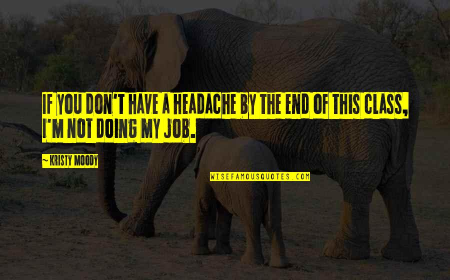 Job Quotes Quotes By Kristy Moody: If you don't have a headache by the