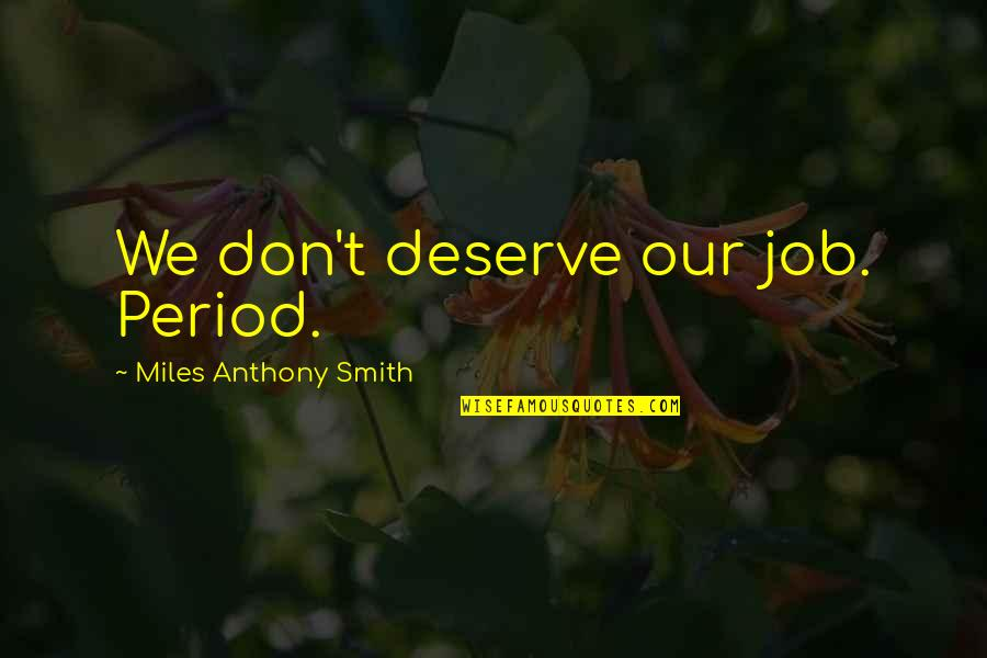 Job Quotes Quotes By Miles Anthony Smith: We don't deserve our job. Period.
