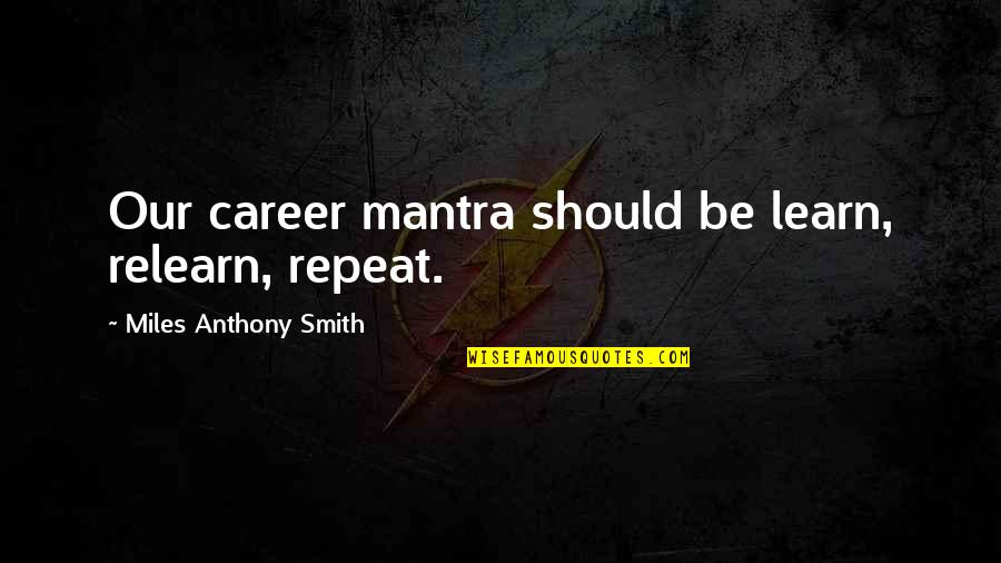 Job Quotes Quotes By Miles Anthony Smith: Our career mantra should be learn, relearn, repeat.