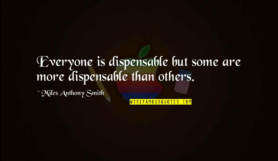 Job Quotes Quotes By Miles Anthony Smith: Everyone is dispensable but some are more dispensable