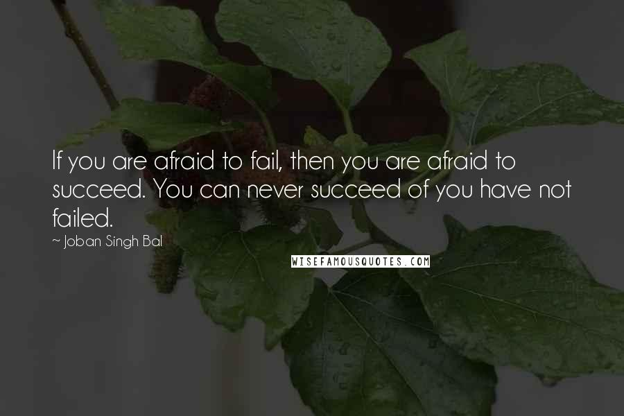 Joban Singh Bal quotes: If you are afraid to fail, then you are afraid to succeed. You can never succeed of you have not failed.
