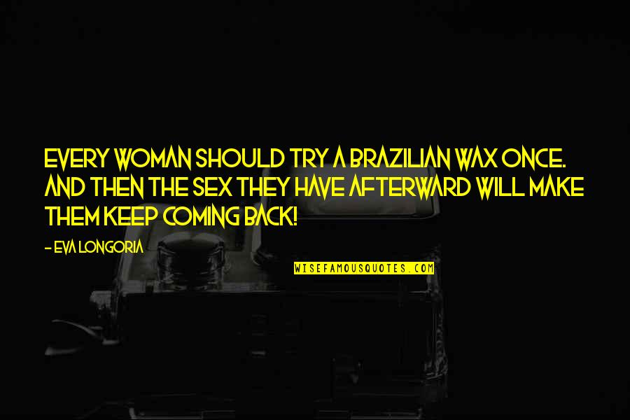 Jobbies Quotes By Eva Longoria: Every woman should try a Brazilian wax once.