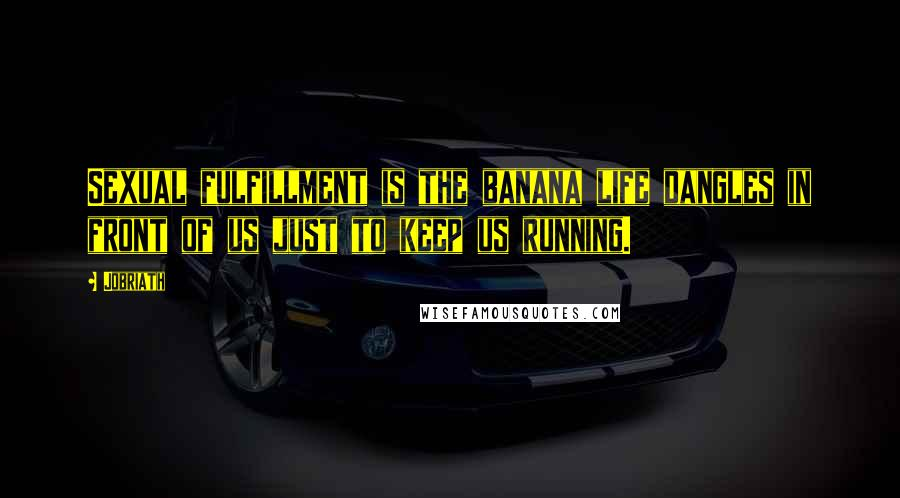 Jobriath quotes: Sexual fulfillment is the banana life dangles in front of us just to keep us running.