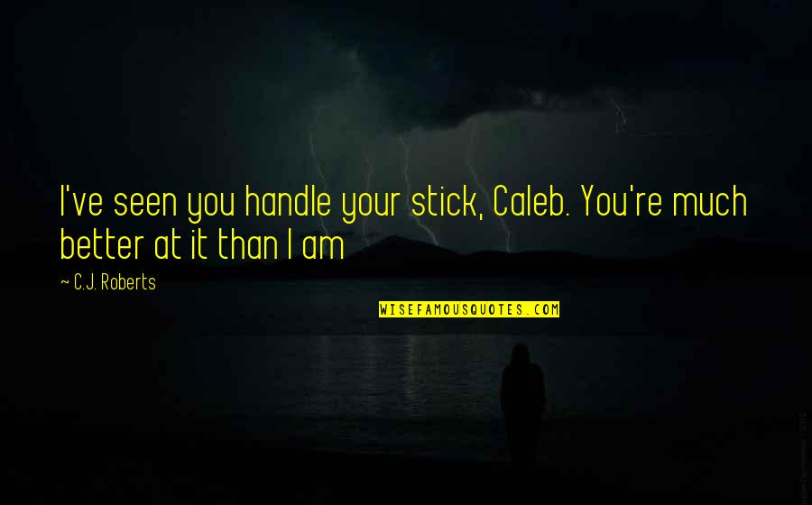 Jock Jams Quotes By C.J. Roberts: I've seen you handle your stick, Caleb. You're