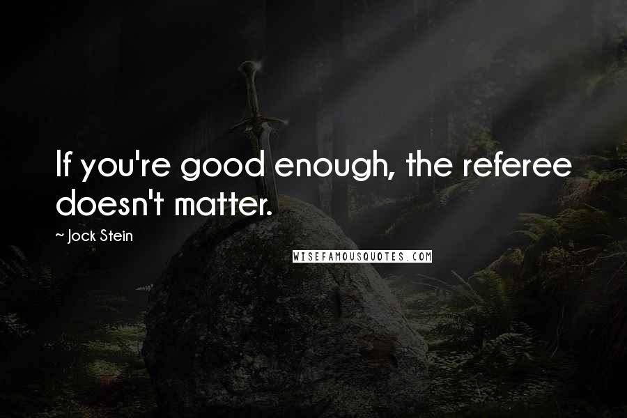 Jock Stein quotes: If you're good enough, the referee doesn't matter.