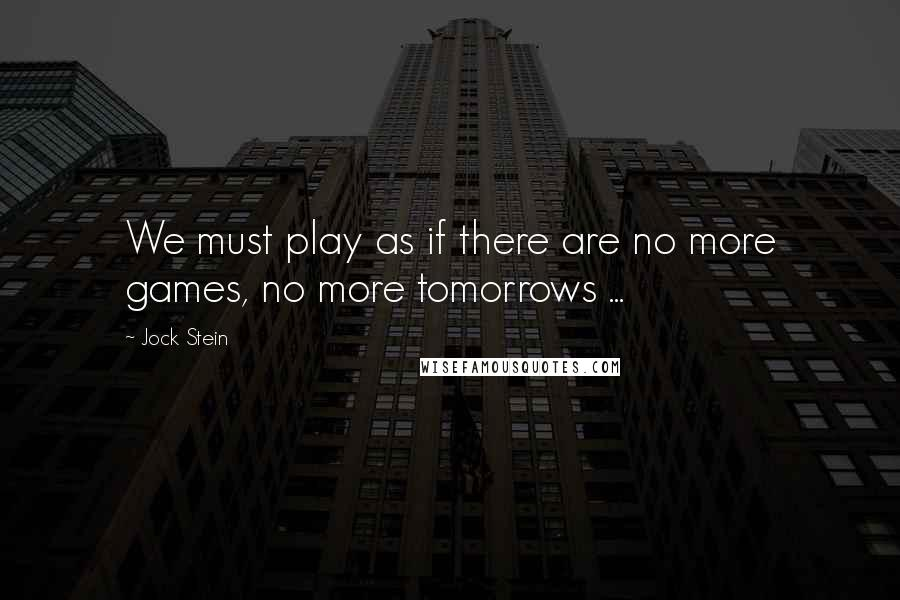 Jock Stein quotes: We must play as if there are no more games, no more tomorrows ...