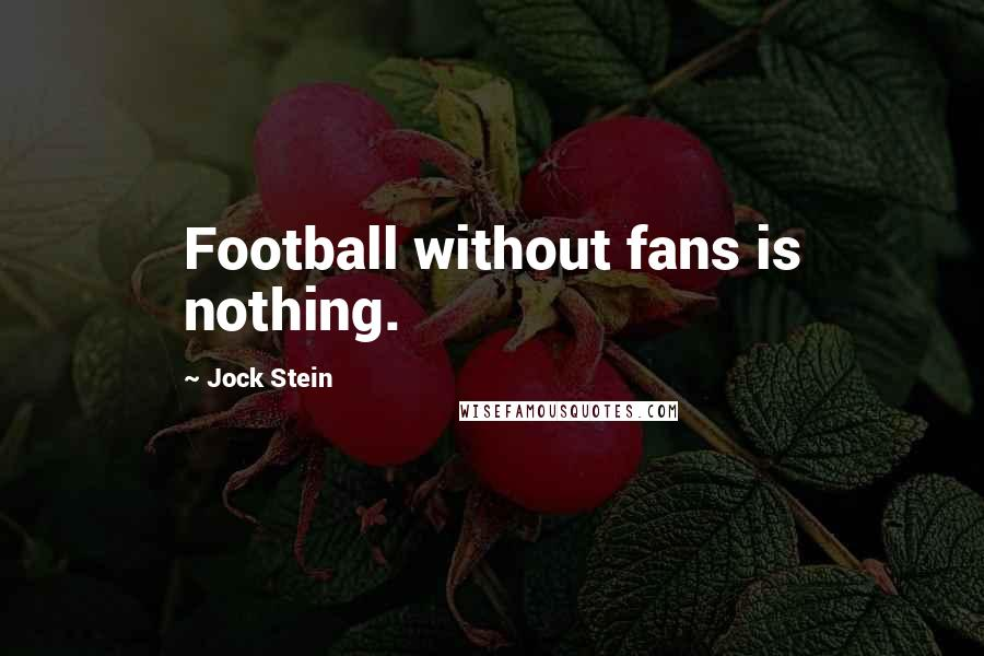 Jock Stein quotes: Football without fans is nothing.