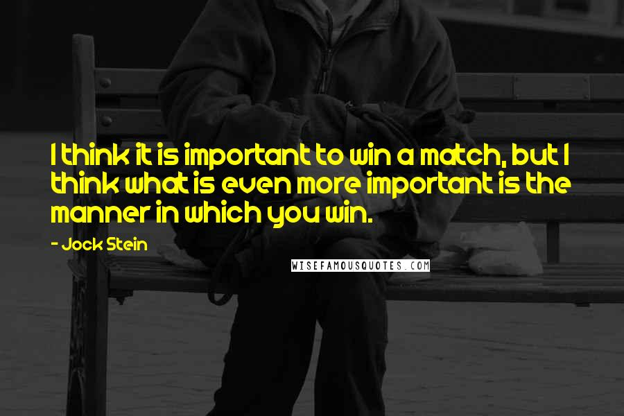Jock Stein quotes: I think it is important to win a match, but I think what is even more important is the manner in which you win.