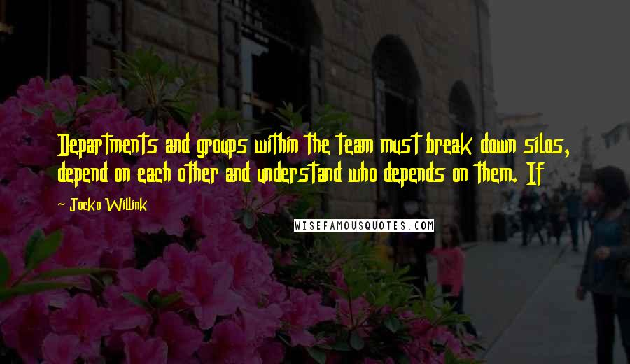 Jocko Willink quotes: Departments and groups within the team must break down silos, depend on each other and understand who depends on them. If