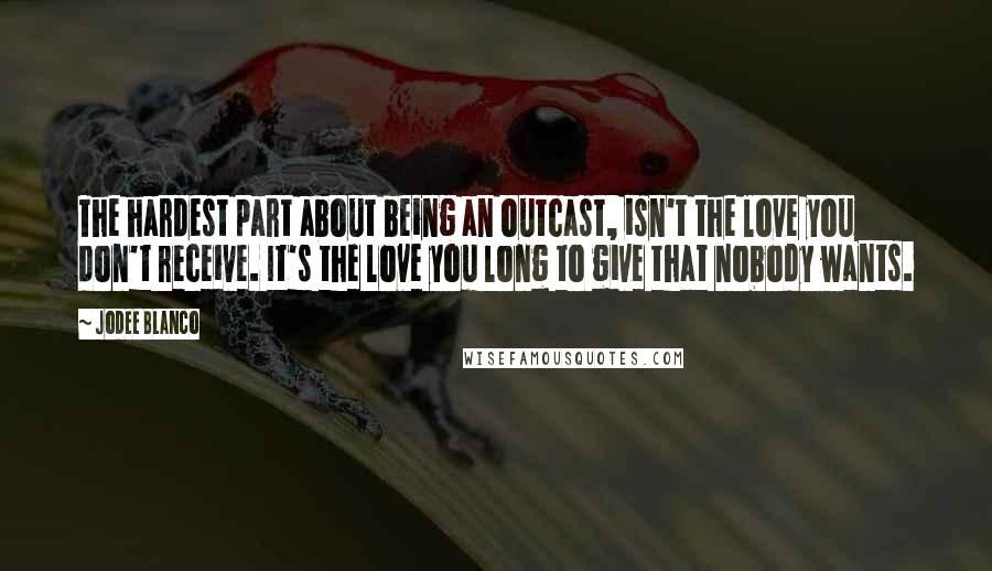Jodee Blanco quotes: The hardest part about being an outcast, isn't the love you don't receive. It's the love you long to give that nobody wants.