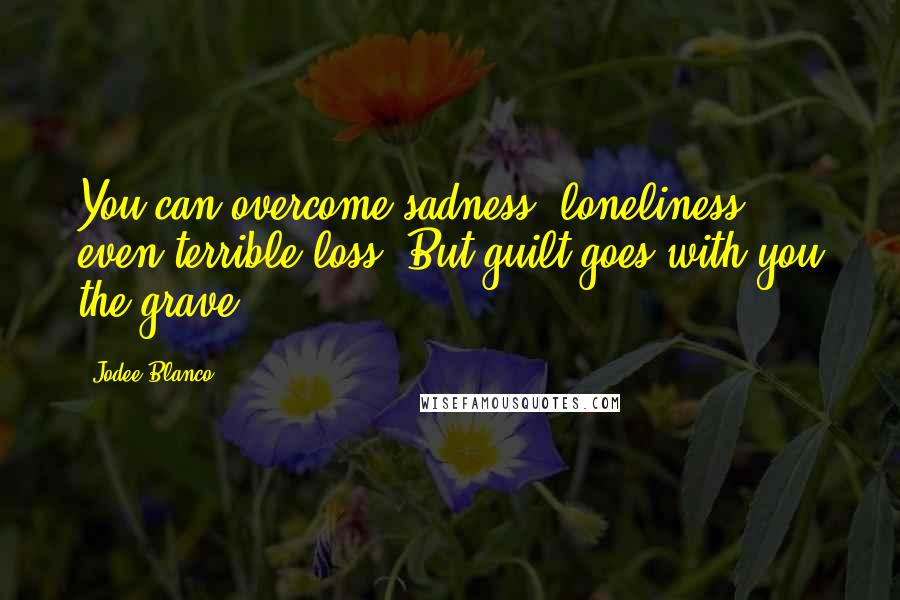 Jodee Blanco quotes: You can overcome sadness, loneliness, even terrible loss. But guilt goes with you the grave.