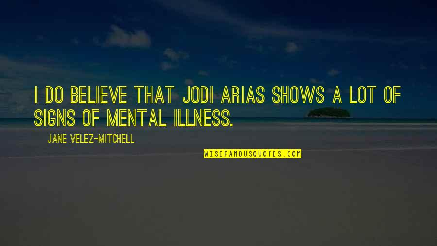 Jodi Arias Quotes By Jane Velez-Mitchell: I do believe that Jodi Arias shows a