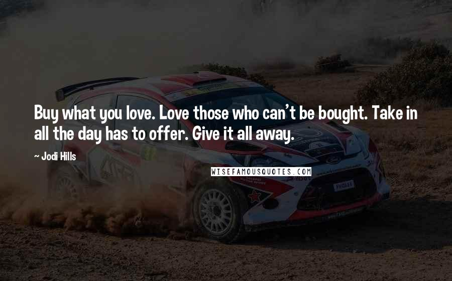 Jodi Hills quotes: Buy what you love. Love those who can't be bought. Take in all the day has to offer. Give it all away.