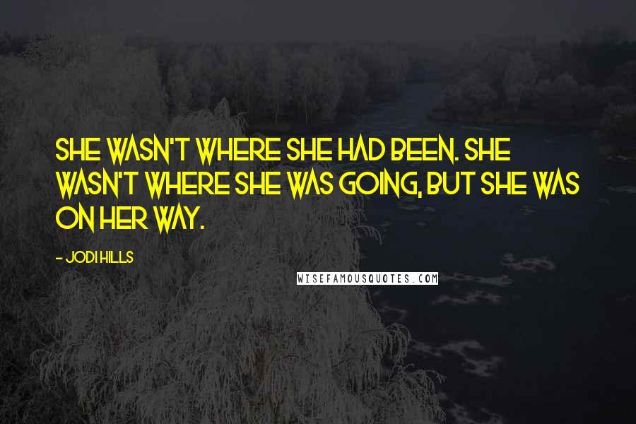 Jodi Hills quotes: She wasn't where she had been. She wasn't where she was going, but she was on her way.