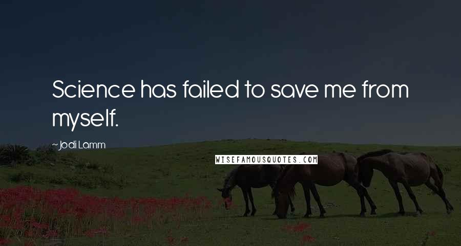 Jodi Lamm quotes: Science has failed to save me from myself.